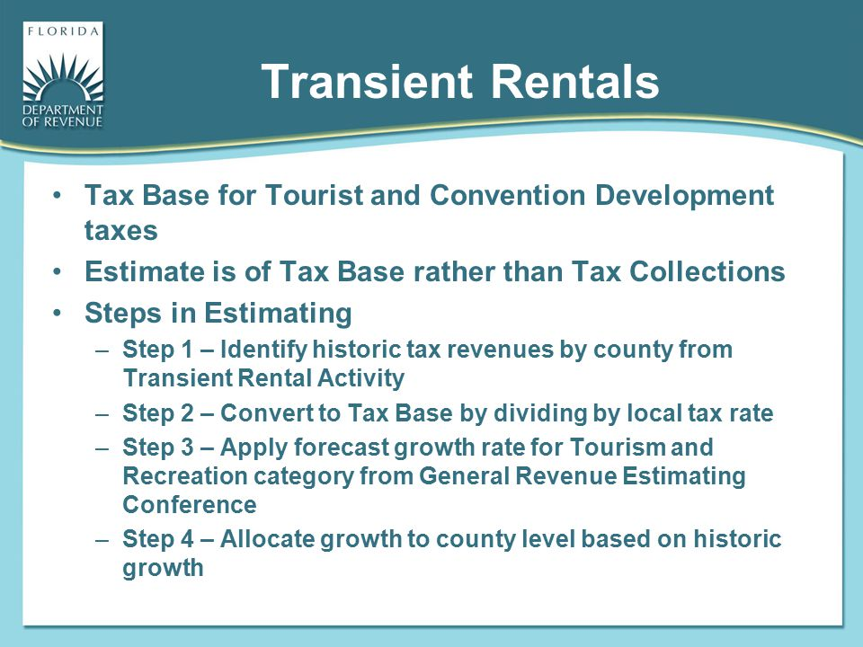 Transient Rentals Tax Base for Tourist and Convention Development taxes Estimate is of Tax Base rather than Tax Collections Steps in Estimating –Step