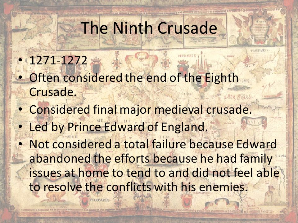 The Ninth Crusade 1271-1272 Often considered the end of the Eighth Crusade.