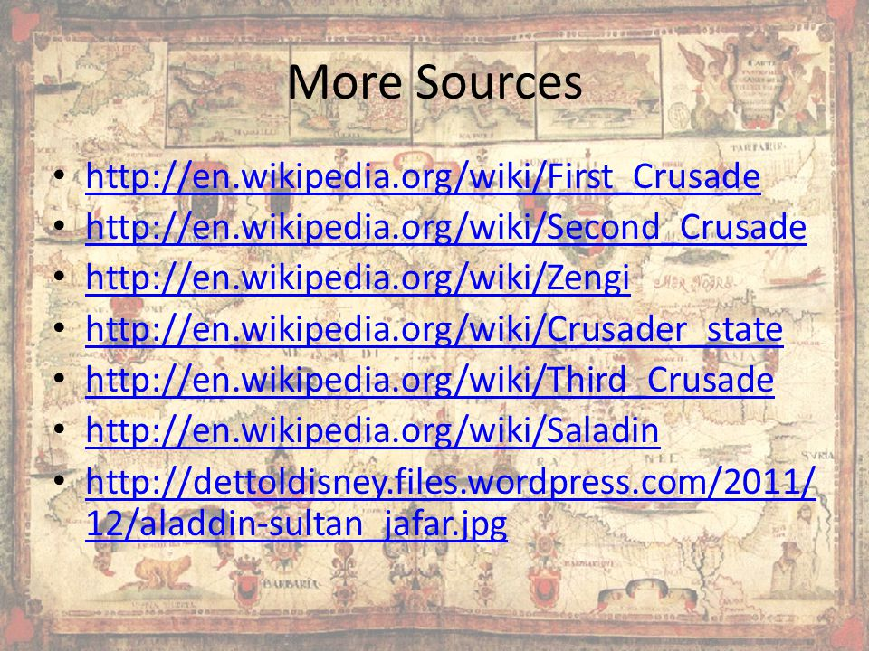 More Sources http://en.wikipedia.org/wiki/First_Crusade http://en.wikipedia.org/wiki/Second_Crusade http://en.wikipedia.org/wiki/Zengi http://en.wikipedia.org/wiki/Crusader_state http://en.wikipedia.org/wiki/Third_Crusade http://en.wikipedia.org/wiki/Saladin http://dettoldisney.files.wordpress.com/2011/ 12/aladdin-sultan_jafar.jpg http://dettoldisney.files.wordpress.com/2011/ 12/aladdin-sultan_jafar.jpg