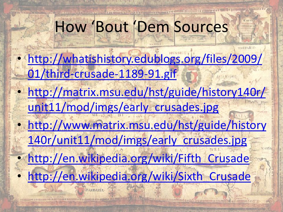 How 'Bout 'Dem Sources http://whatishistory.edublogs.org/files/2009/ 01/third-crusade-1189-91.gif http://whatishistory.edublogs.org/files/2009/ 01/third-crusade-1189-91.gif http://matrix.msu.edu/hst/guide/history140r/ unit11/mod/imgs/early_crusades.jpg http://matrix.msu.edu/hst/guide/history140r/ unit11/mod/imgs/early_crusades.jpg http://www.matrix.msu.edu/hst/guide/history 140r/unit11/mod/imgs/early_crusades.jpg http://www.matrix.msu.edu/hst/guide/history 140r/unit11/mod/imgs/early_crusades.jpg http://en.wikipedia.org/wiki/Fifth_Crusade http://en.wikipedia.org/wiki/Sixth_Crusade