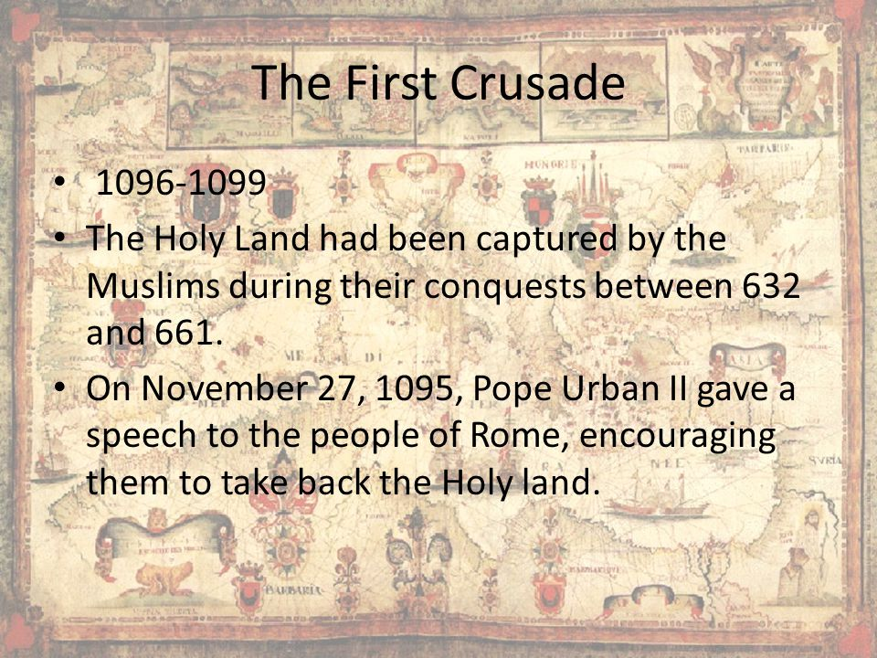 The First Crusade 1096-1099 The Holy Land had been captured by the Muslims during their conquests between 632 and 661.