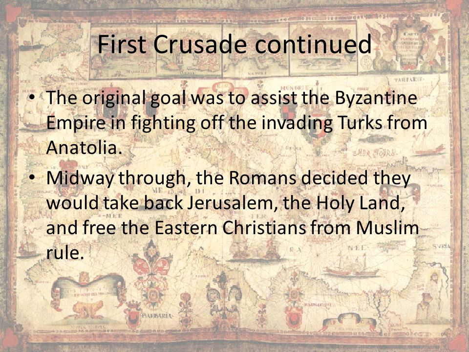 First Crusade continued The original goal was to assist the Byzantine Empire in fighting off the invading Turks from Anatolia.