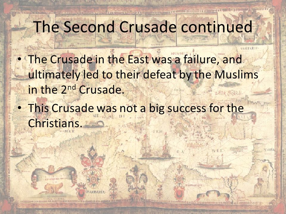 The Second Crusade continued The Crusade in the East was a failure, and ultimately led to their defeat by the Muslims in the 2 nd Crusade.