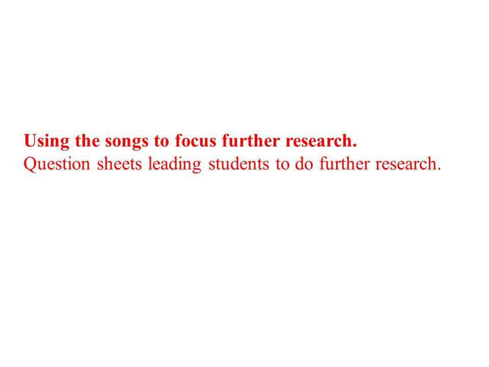 Using the songs to focus further research. Question sheets leading students to do further research.