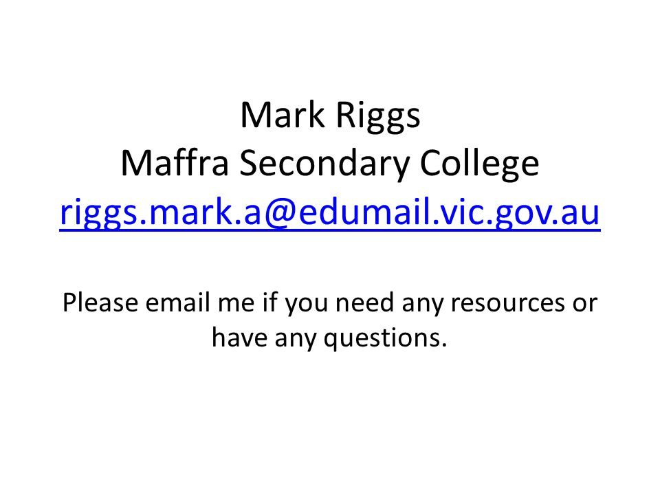 Mark Riggs Maffra Secondary College riggs.mark.a@edumail.vic.gov.au riggs.mark.a@edumail.vic.gov.au Please email me if you need any resources or have any questions.