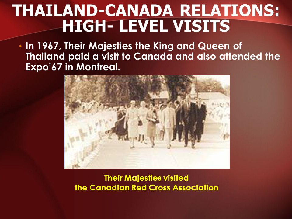 In 1967, Their Majesties the King and Queen of Thailand paid a visit to Canada and also attended the Expo'67 in Montreal.
