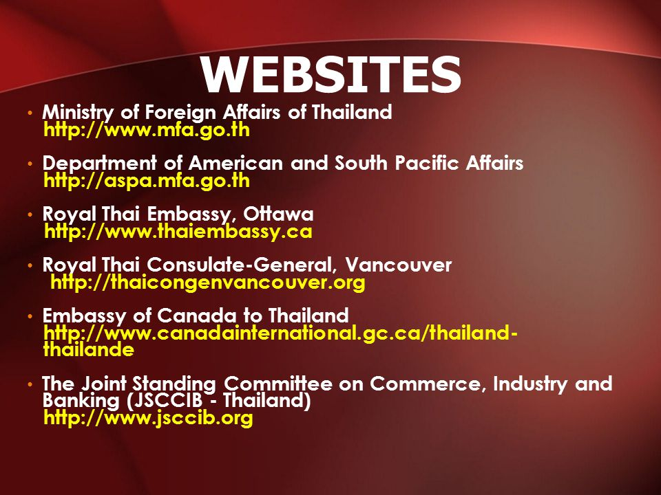 Ministry of Foreign Affairs of Thailand http://www.mfa.go.th Department of American and South Pacific Affairs http://aspa.mfa.go.th Royal Thai Embassy, Ottawa http://www.thaiembassy.ca Royal Thai Consulate-General, Vancouver http://thaicongenvancouver.org Embassy of Canada to Thailand http://www.canadainternational.gc.ca/thailand- thailande The Joint Standing Committee on Commerce, Industry and Banking (JSCCIB - Thailand) http://www.jsccib.org WEBSITES