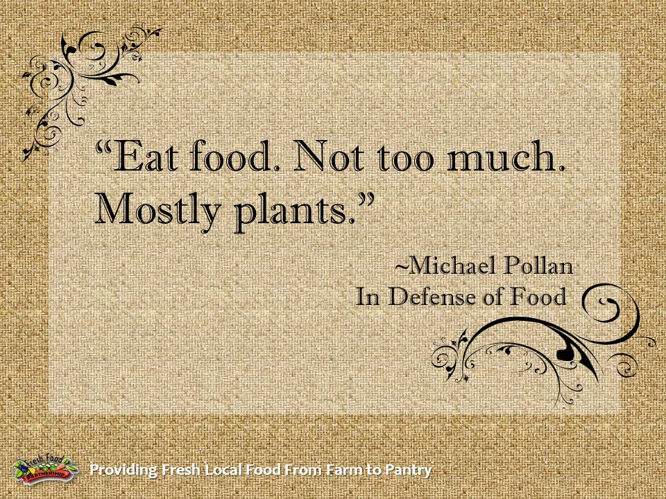 """Providing Fresh Local Food From Farm to Pantry """"Eat food. Not too much. Mostly plants."""" ~Michael Pollan In Defense of Food"""