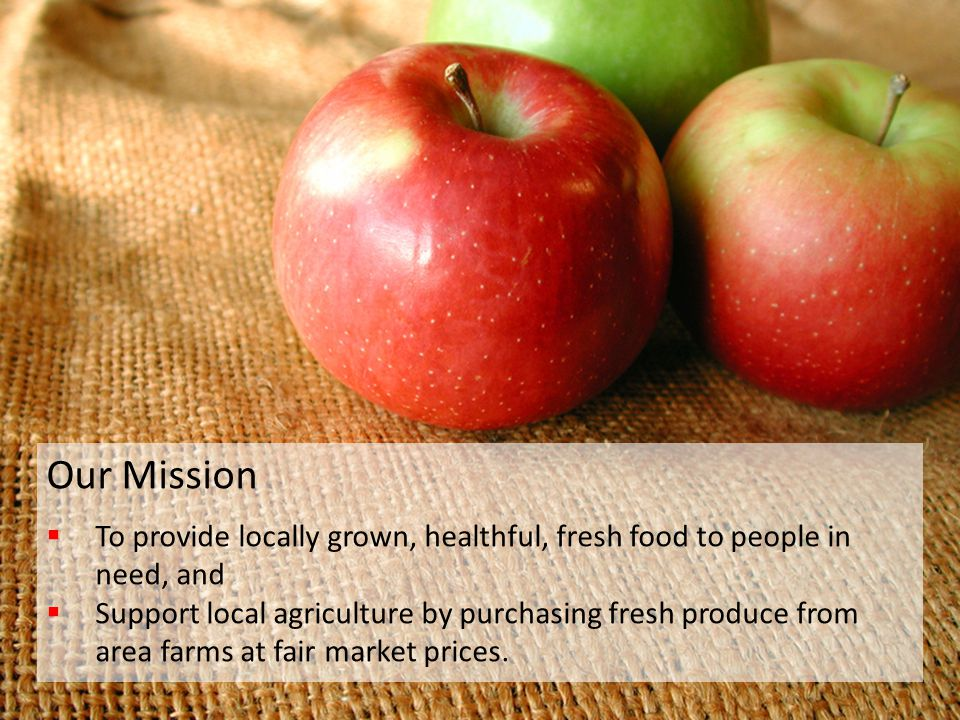 Providing Fresh Local Food From Farm to Pantry Our Mission  To provide locally grown, healthful, fresh food to people in need, and  Support local ag