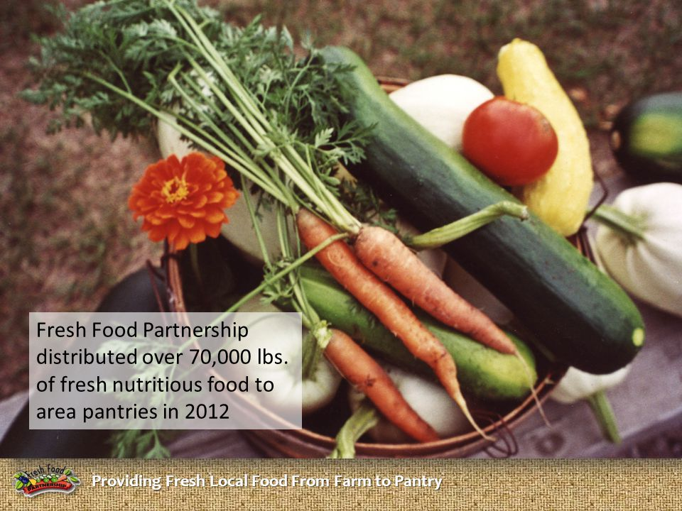 Providing Fresh Local Food From Farm to Pantry Fresh Food Partnership distributed over 70,000 lbs. of fresh nutritious food to area pantries in 2012