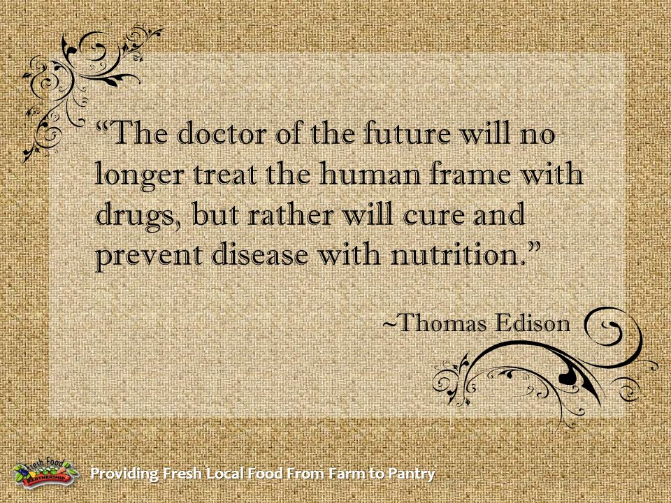 The doctor of the future will no longer treat the human frame with drugs, but rather will cure and prevent disease with nutrition. ~Thomas Edison