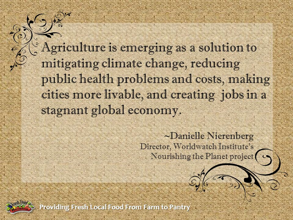 Providing Fresh Local Food From Farm to Pantry Agriculture is emerging as a solution to mitigating climate change, reducing public health problems and