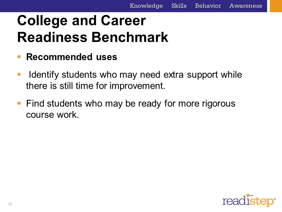 15 College and Career Readiness Benchmark  Recommended uses  Identify students who may need extra support while there is still time for improvement.