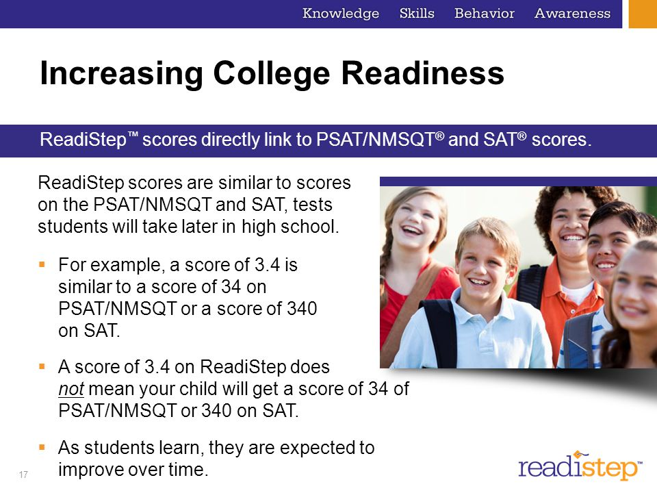 17 Increasing College Readiness ReadiStep scores are similar to scores on the PSAT/NMSQT and SAT, tests students will take later in high school. Readi