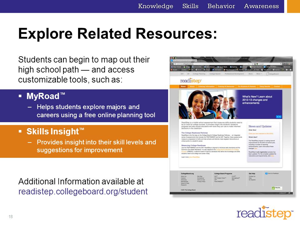 18 Explore Related Resources: Students can begin to map out their high school path — and access customizable tools, such as:  MyRoad ™ –Helps students explore majors and careers using a free online planning tool  Skills Insight ™ –Provides insight into their skill levels and suggestions for improvement Additional Information available at readistep.collegeboard.org/student
