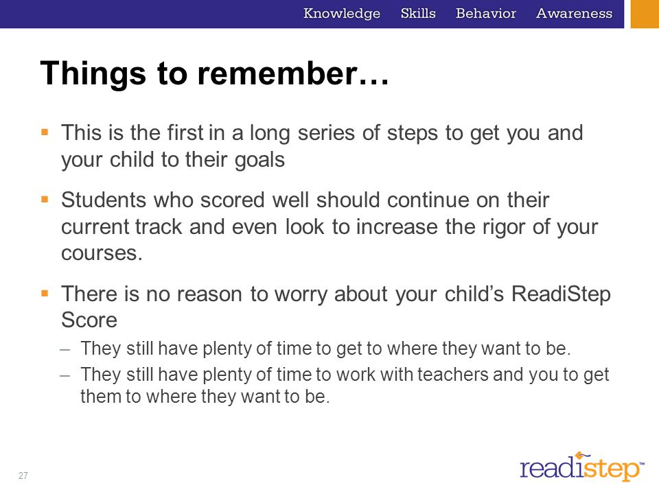 27 Things to remember…  This is the first in a long series of steps to get you and your child to their goals  Students who scored well should continue on their current track and even look to increase the rigor of your courses.
