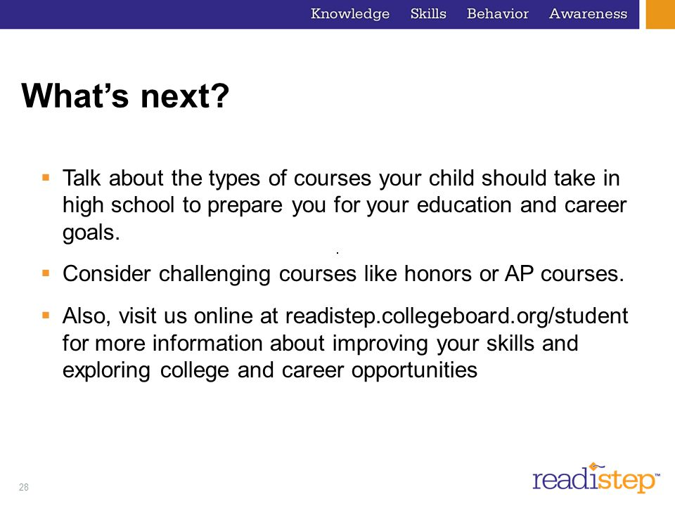 28 What's next?  Talk about the types of courses your child should take in high school to prepare you for your education and career goals.  Consider