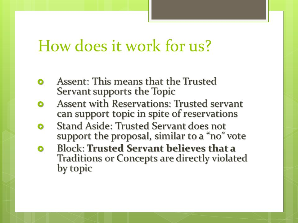 How does it work for us?  Assent: This means that the Trusted Servant supports the Topic  Assent with Reservations: Trusted servant can support topi