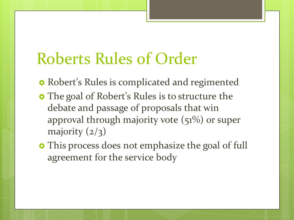 Roberts Rules of Order  Robert's Rules is complicated and regimented  The goal of Robert's Rules is to structure the debate and passage of proposals