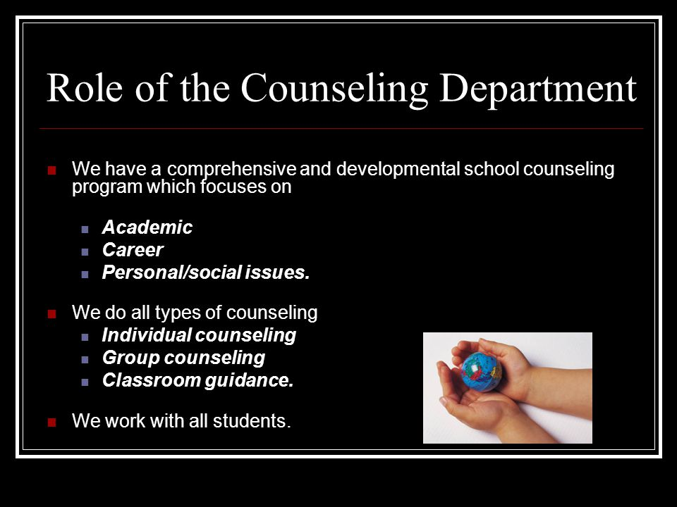 Role of the Counseling Department We have a comprehensive and developmental school counseling program which focuses on Academic Career Personal/social issues.