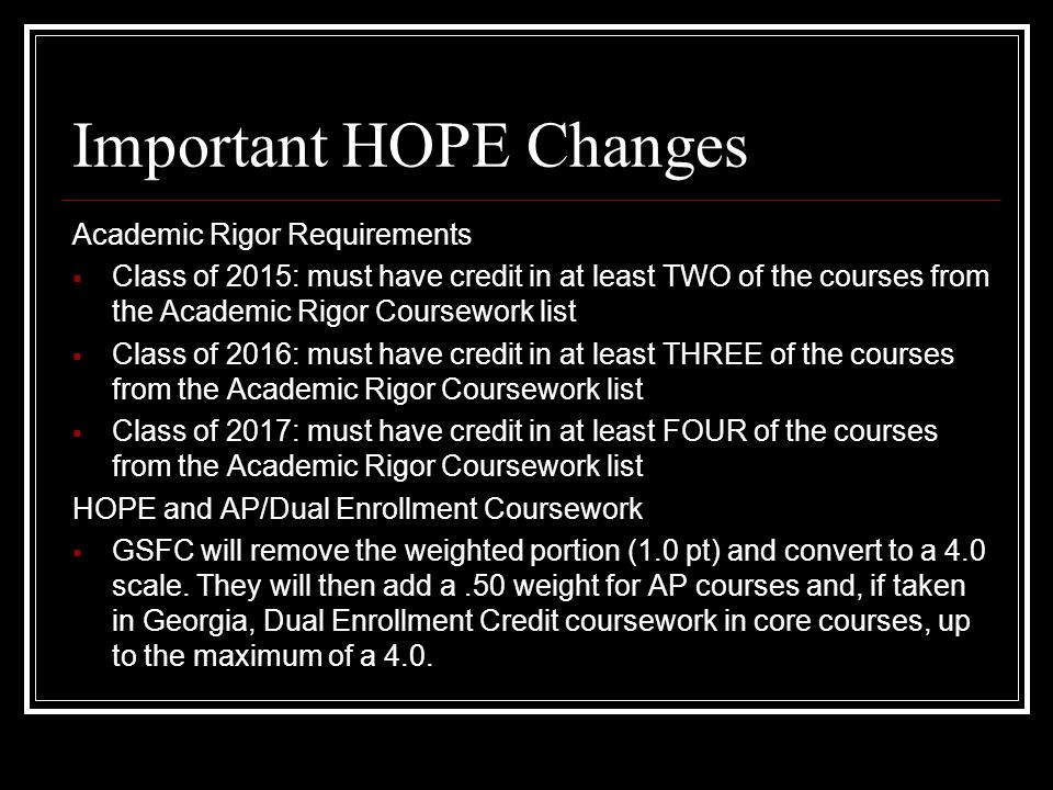 Important HOPE Changes Academic Rigor Requirements  Class of 2015: must have credit in at least TWO of the courses from the Academic Rigor Coursework list  Class of 2016: must have credit in at least THREE of the courses from the Academic Rigor Coursework list  Class of 2017: must have credit in at least FOUR of the courses from the Academic Rigor Coursework list HOPE and AP/Dual Enrollment Coursework  GSFC will remove the weighted portion (1.0 pt) and convert to a 4.0 scale.