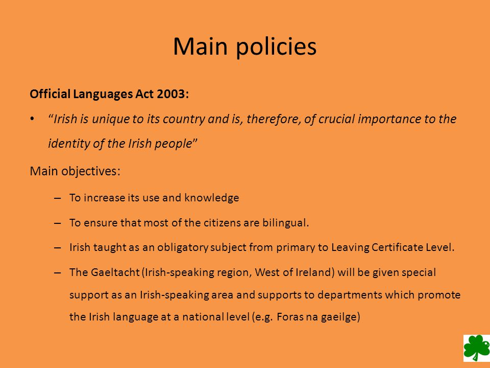 Main policies Official Languages Act 2003: Irish is unique to its country and is, therefore, of crucial importance to the identity of the Irish people Main objectives: – To increase its use and knowledge – To ensure that most of the citizens are bilingual.
