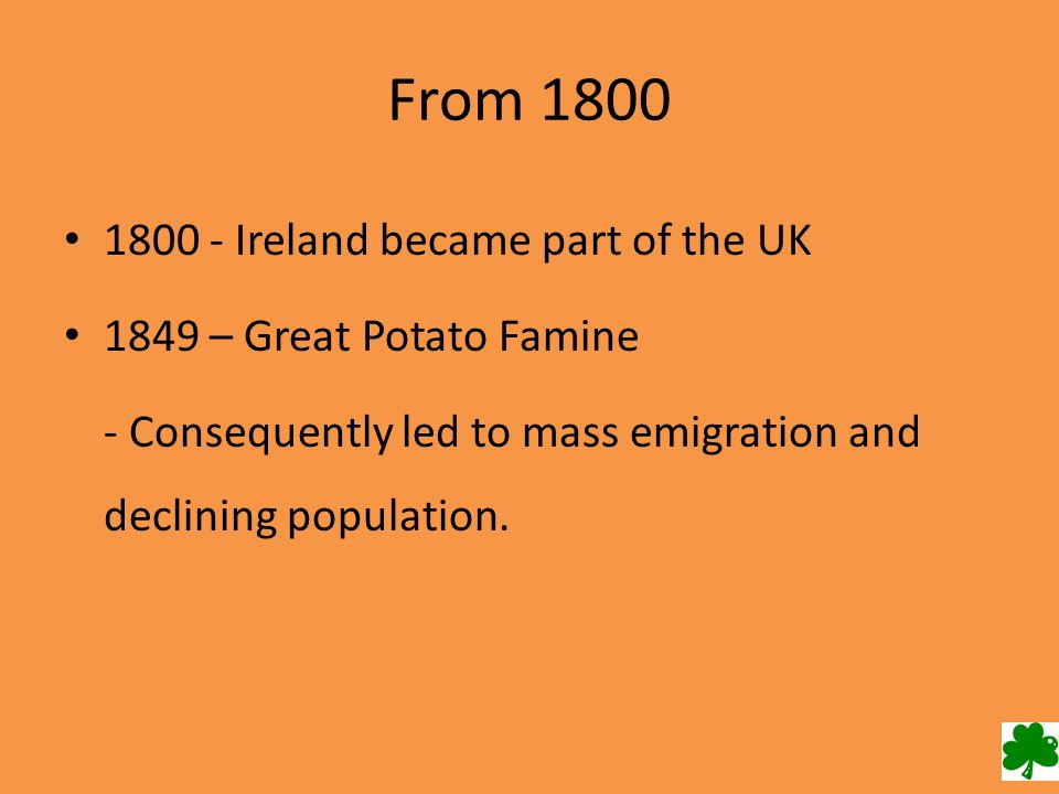 From 1800 1800 - Ireland became part of the UK 1849 – Great Potato Famine - Consequently led to mass emigration and declining population.