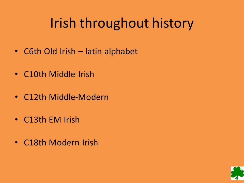 Irish throughout history C6th Old Irish – latin alphabet C10th Middle Irish C12th Middle-Modern C13th EM Irish C18th Modern Irish