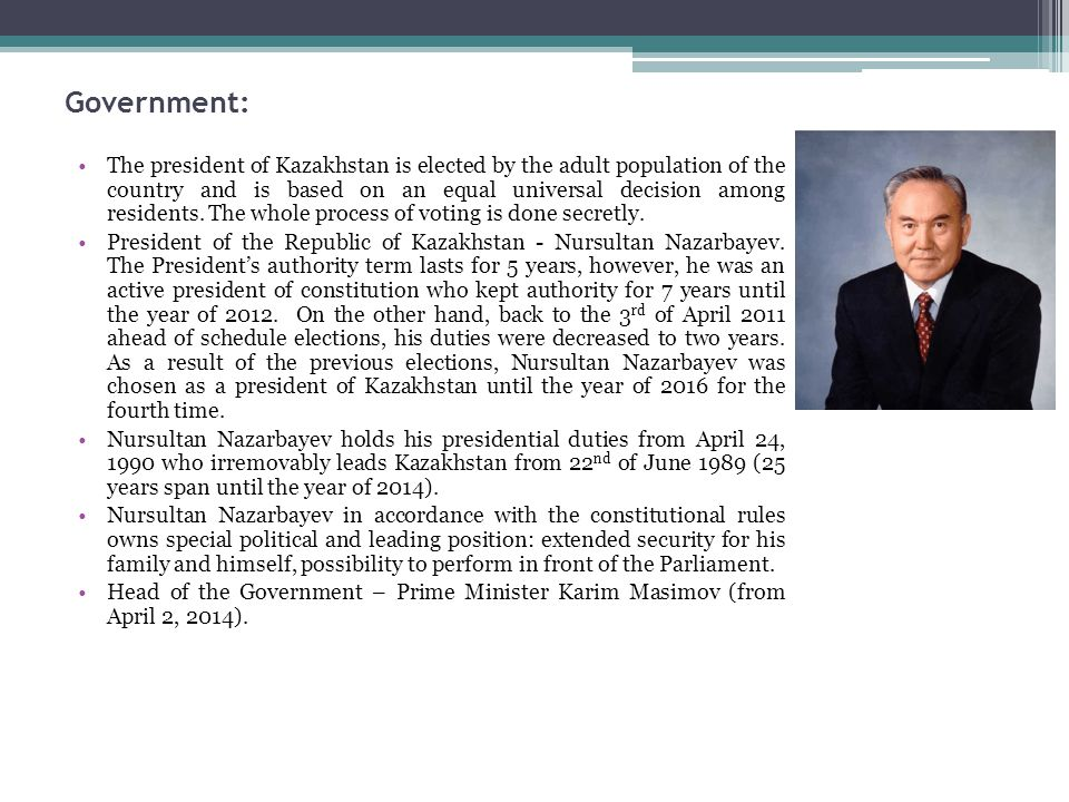 Government: The president of Kazakhstan is elected by the adult population of the country and is based on an equal universal decision among residents.