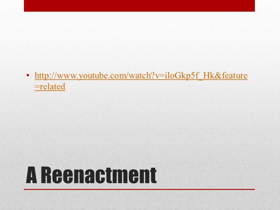 A Reenactment http://www.youtube.com/watch?v=iloGkp5f_Hk&feature =related http://www.youtube.com/watch?v=iloGkp5f_Hk&feature =related