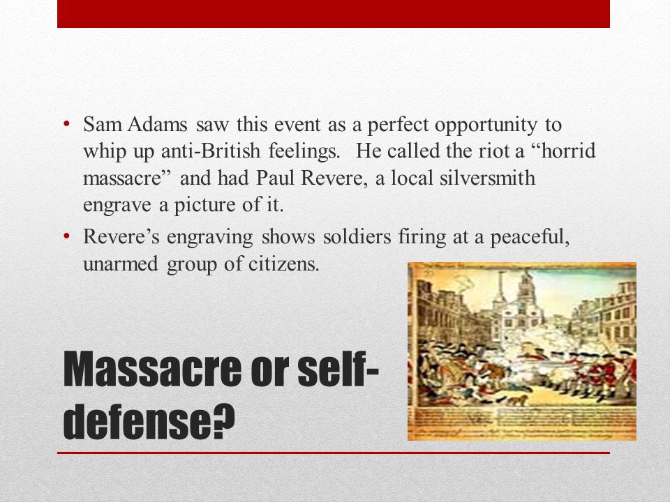 """Massacre or self- defense? Sam Adams saw this event as a perfect opportunity to whip up anti-British feelings. He called the riot a """"horrid massacre"""""""
