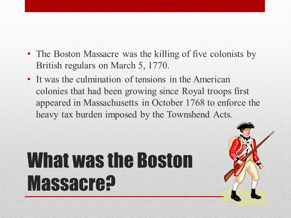 What was the Boston Massacre? The Boston Massacre was the killing of five colonists by British regulars on March 5, 1770. It was the culmination of te