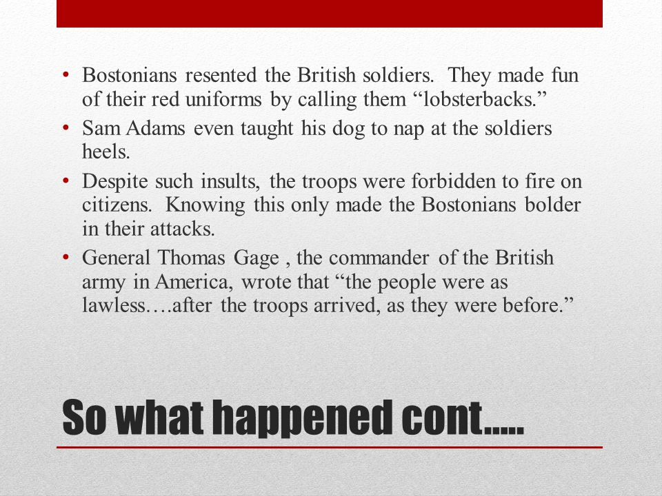 """So what happened cont….. Bostonians resented the British soldiers. They made fun of their red uniforms by calling them """"lobsterbacks."""" Sam Adams even"""
