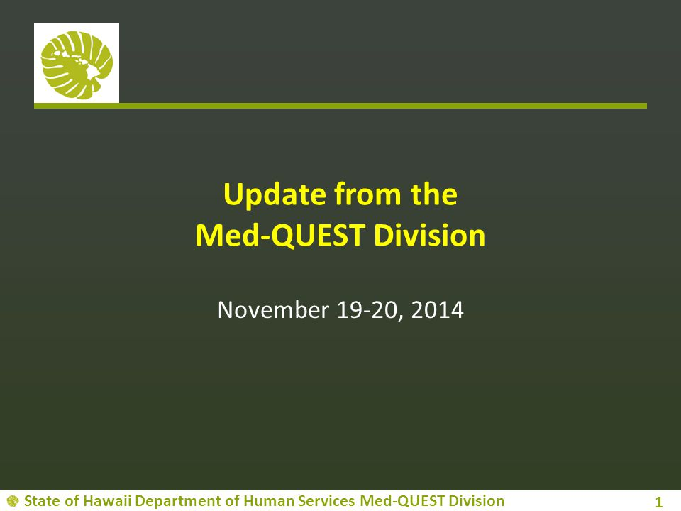 State of Hawaii Department of Human Services Med-QUEST Division Update from the Med-QUEST Division November 19-20, 2014 1