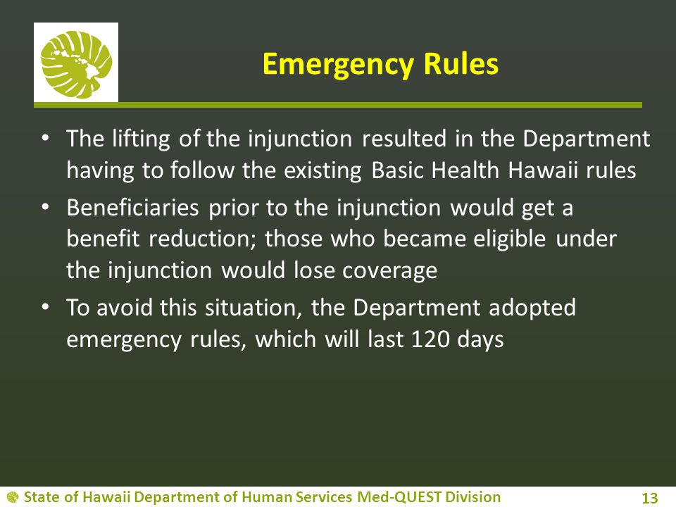 State of Hawaii Department of Human Services Med-QUEST Division Emergency Rules The lifting of the injunction resulted in the Department having to follow the existing Basic Health Hawaii rules Beneficiaries prior to the injunction would get a benefit reduction; those who became eligible under the injunction would lose coverage To avoid this situation, the Department adopted emergency rules, which will last 120 days 13