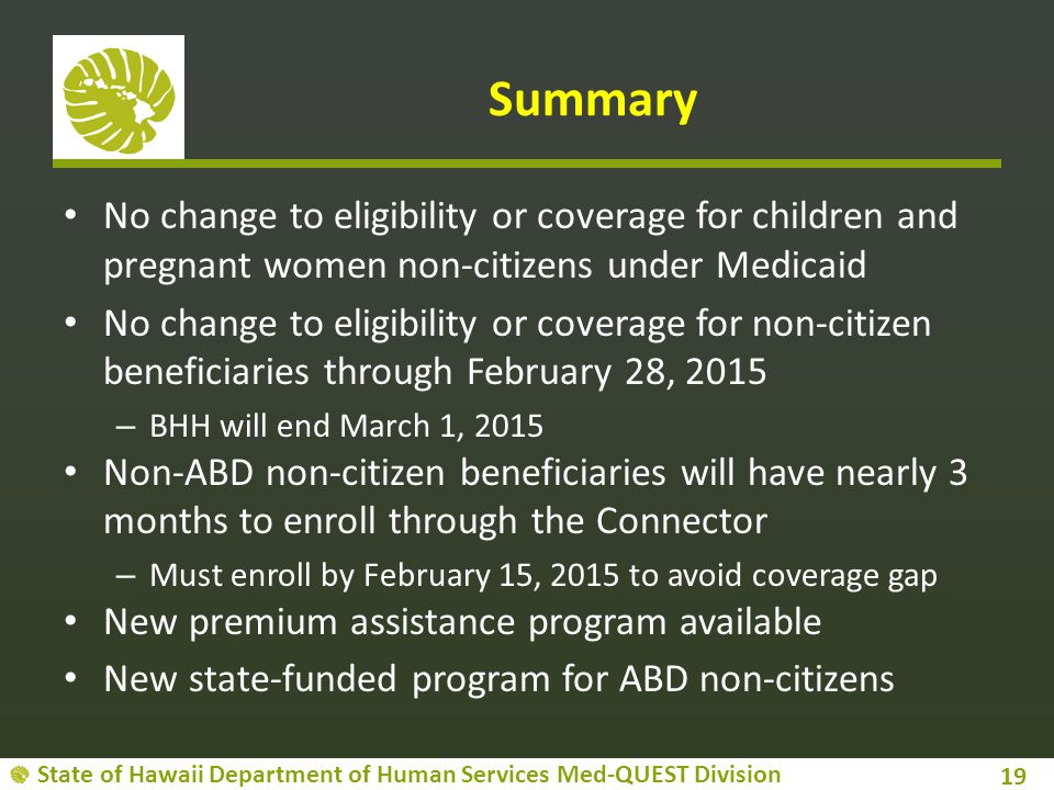 State of Hawaii Department of Human Services Med-QUEST Division Summary No change to eligibility or coverage for children and pregnant women non-citizens under Medicaid No change to eligibility or coverage for non-citizen beneficiaries through February 28, 2015 – BHH will end March 1, 2015 Non-ABD non-citizen beneficiaries will have nearly 3 months to enroll through the Connector – Must enroll by February 15, 2015 to avoid coverage gap New premium assistance program available New state-funded program for ABD non-citizens 19