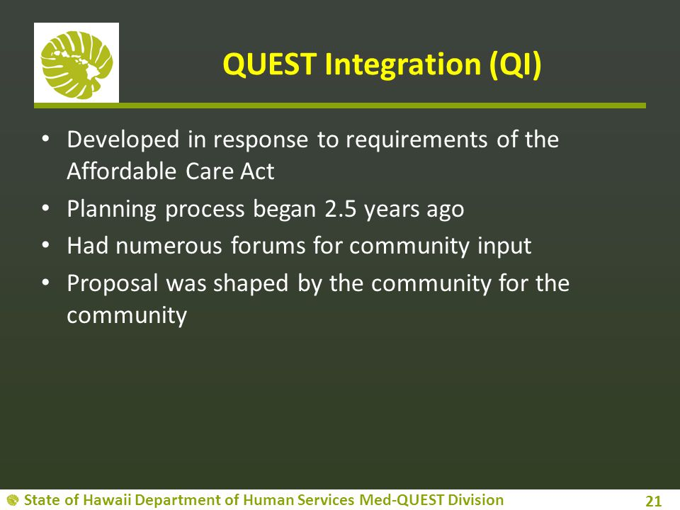 State of Hawaii Department of Human Services Med-QUEST Division QUEST Integration (QI) Developed in response to requirements of the Affordable Care Act Planning process began 2.5 years ago Had numerous forums for community input Proposal was shaped by the community for the community 21