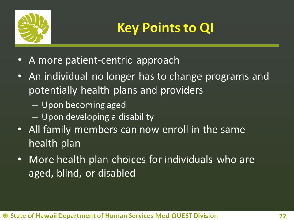 State of Hawaii Department of Human Services Med-QUEST Division Key Points to QI A more patient-centric approach An individual no longer has to change programs and potentially health plans and providers – Upon becoming aged – Upon developing a disability All family members can now enroll in the same health plan More health plan choices for individuals who are aged, blind, or disabled 22