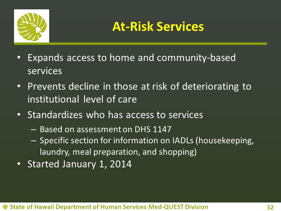 State of Hawaii Department of Human Services Med-QUEST Division At-Risk Services Expands access to home and community-based services Prevents decline in those at risk of deteriorating to institutional level of care Standardizes who has access to services – Based on assessment on DHS 1147 – Specific section for information on IADLs (housekeeping, laundry, meal preparation, and shopping) Started January 1, 2014 32