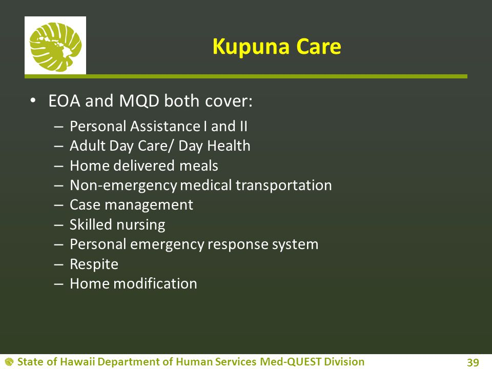 State of Hawaii Department of Human Services Med-QUEST Division Kupuna Care EOA and MQD both cover: – Personal Assistance I and II – Adult Day Care/ Day Health – Home delivered meals – Non-emergency medical transportation – Case management – Skilled nursing – Personal emergency response system – Respite – Home modification 39
