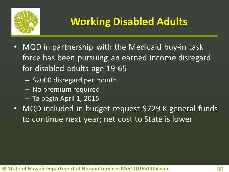 State of Hawaii Department of Human Services Med-QUEST Division Working Disabled Adults MQD in partnership with the Medicaid buy-in task force has been pursuing an earned income disregard for disabled adults age 19-65 – $2000 disregard per month – No premium required – To begin April 1, 2015 MQD included in budget request $729 K general funds to continue next year; net cost to State is lower 44