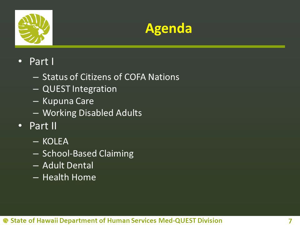 State of Hawaii Department of Human Services Med-QUEST Division Agenda Part I – Status of Citizens of COFA Nations – QUEST Integration – Kupuna Care – Working Disabled Adults Part II – KOLEA – School-Based Claiming – Adult Dental – Health Home 7