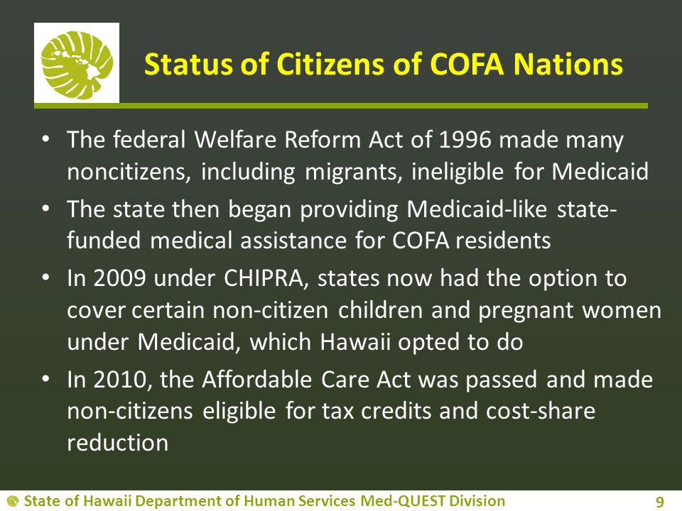 State of Hawaii Department of Human Services Med-QUEST Division Status of Citizens of COFA Nations The federal Welfare Reform Act of 1996 made many noncitizens, including migrants, ineligible for Medicaid The state then began providing Medicaid-like state- funded medical assistance for COFA residents In 2009 under CHIPRA, states now had the option to cover certain non-citizen children and pregnant women under Medicaid, which Hawaii opted to do In 2010, the Affordable Care Act was passed and made non-citizens eligible for tax credits and cost-share reduction 9