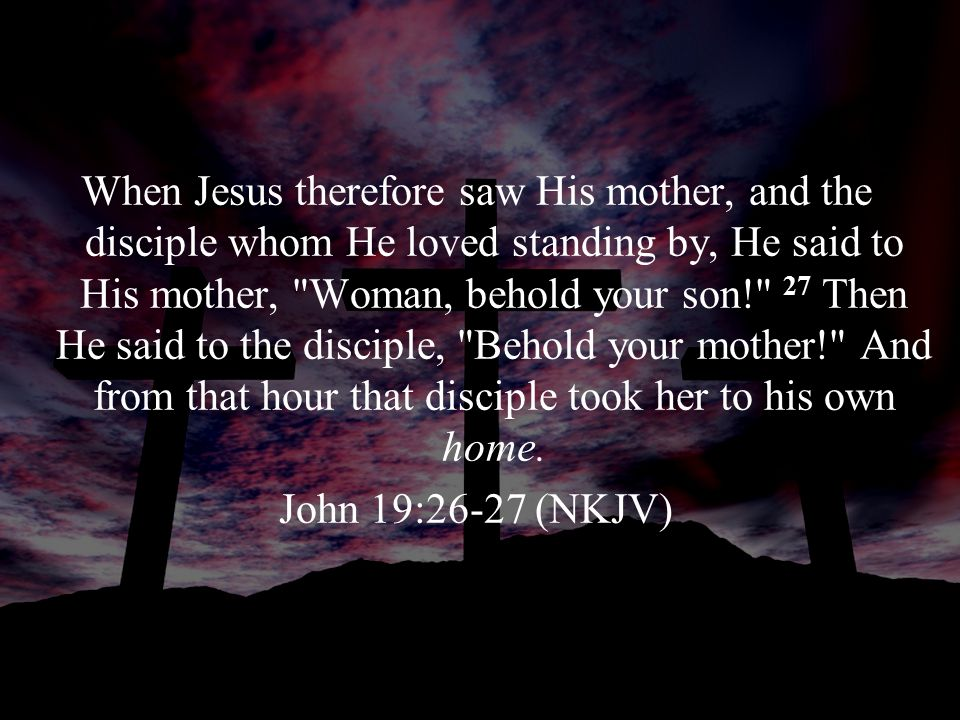 When Jesus therefore saw His mother, and the disciple whom He loved standing by, He said to His mother,