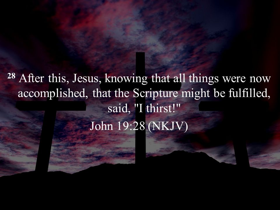 28 After this, Jesus, knowing that all things were now accomplished, that the Scripture might be fulfilled, said,