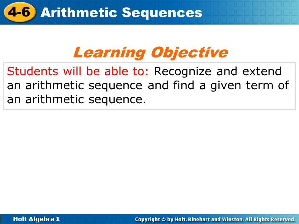 Holt Algebra 1 4-6 Arithmetic Sequences Students will be able to: Recognize and extend an arithmetic sequence and find a given term of an arithmetic sequence.