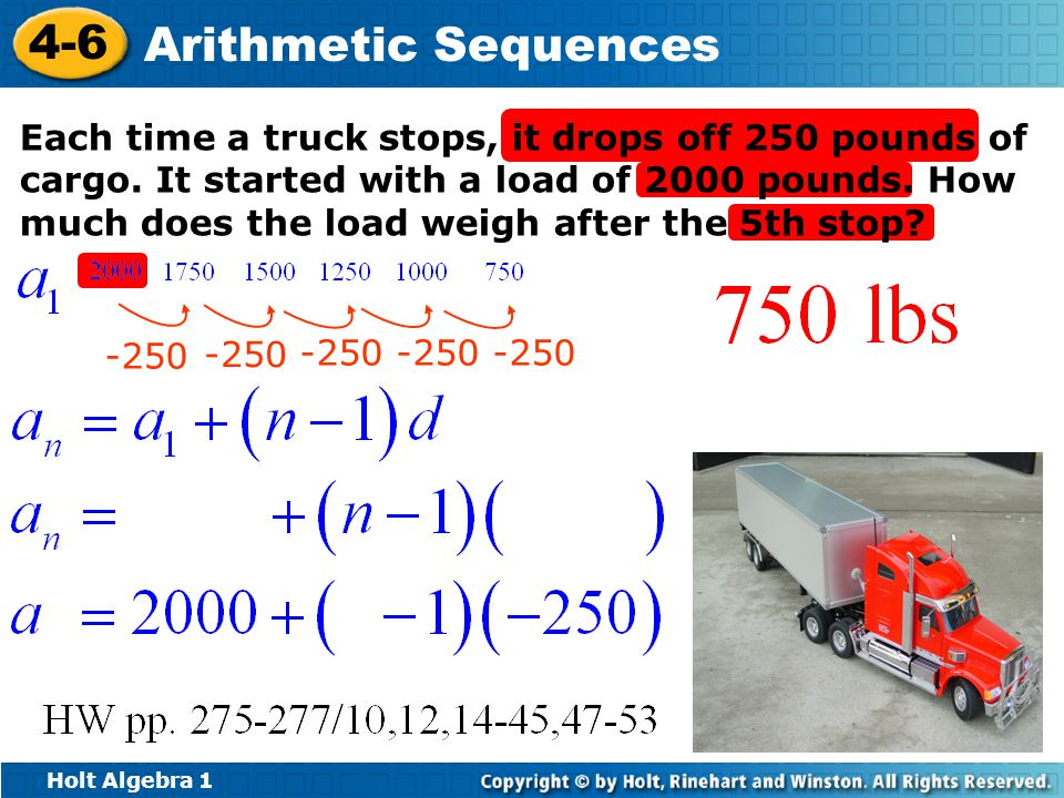 Holt Algebra 1 4-6 Arithmetic Sequences Each time a truck stops, it drops off 250 pounds of cargo.