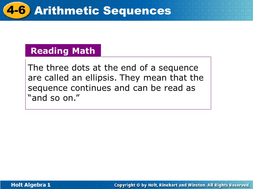 Holt Algebra 1 4-6 Arithmetic Sequences Reading Math The three dots at the end of a sequence are called an ellipsis.