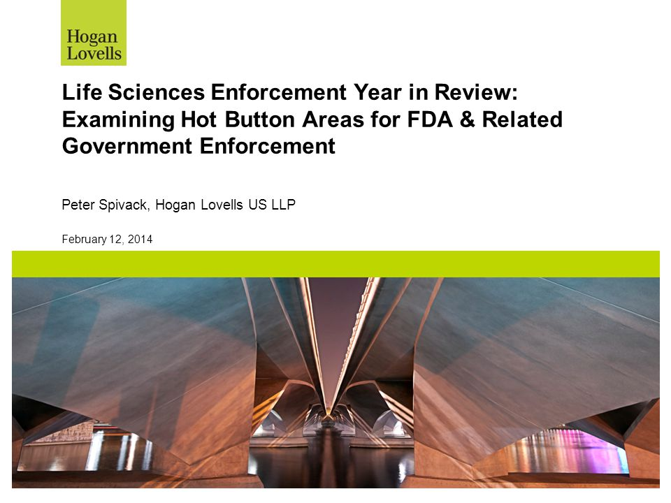 February 12, 2014 Life Sciences Enforcement Year in Review: Examining Hot Button Areas for FDA & Related Government Enforcement Peter Spivack, Hogan L