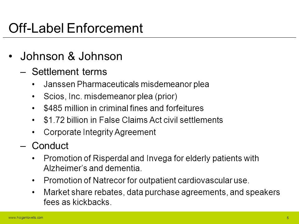 www.hoganlovells.com Off-Label Enforcement Johnson & Johnson –Settlement terms Janssen Pharmaceuticals misdemeanor plea Scios, Inc. misdemeanor plea (